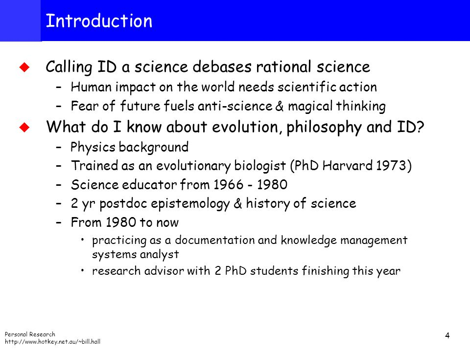 Personal Research http://www.hotkey.net.au/~bill.hall 4 Introduction  Calling ID a science debases rational science –Human impact on the world needs scientific action –Fear of future fuels anti-science & magical thinking  What do I know about evolution, philosophy and ID.