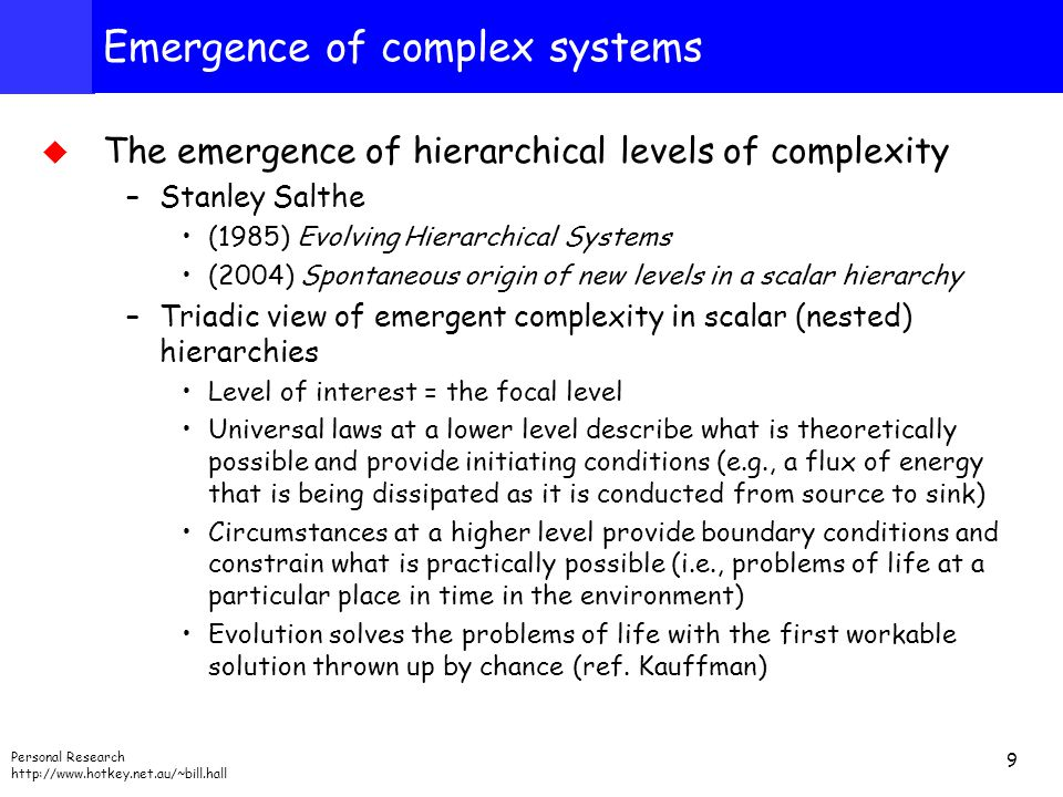 Personal Research http://www.hotkey.net.au/~bill.hall 9 Emergence of complex systems  The emergence of hierarchical levels of complexity –Stanley Salthe (1985) Evolving Hierarchical Systems (2004) Spontaneous origin of new levels in a scalar hierarchy –Triadic view of emergent complexity in scalar (nested) hierarchies Level of interest = the focal level Universal laws at a lower level describe what is theoretically possible and provide initiating conditions (e.g., a flux of energy that is being dissipated as it is conducted from source to sink) Circumstances at a higher level provide boundary conditions and constrain what is practically possible (i.e., problems of life at a particular place in time in the environment) Evolution solves the problems of life with the first workable solution thrown up by chance (ref.