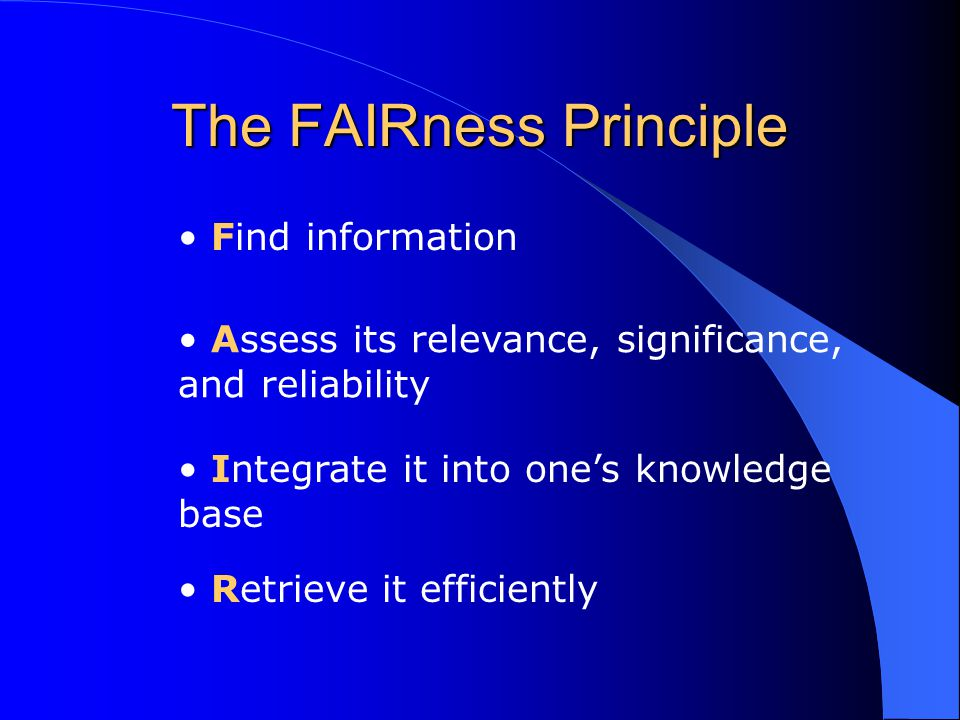 The FAIRness Principle Find information Assess its relevance, significance, and reliability Integrate it into one's knowledge base Retrieve it efficiently