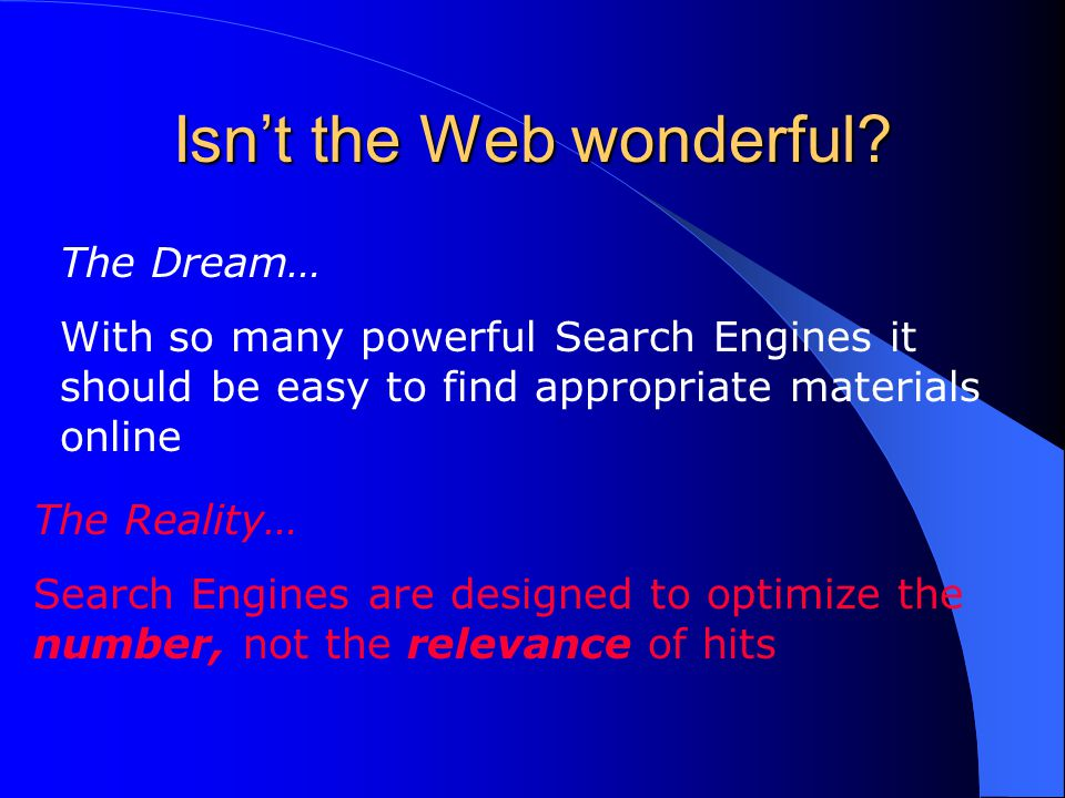 Isn't the Web wonderful? The Dream… With so many powerful Search Engines it should be easy to find appropriate materials online The Reality… Search En
