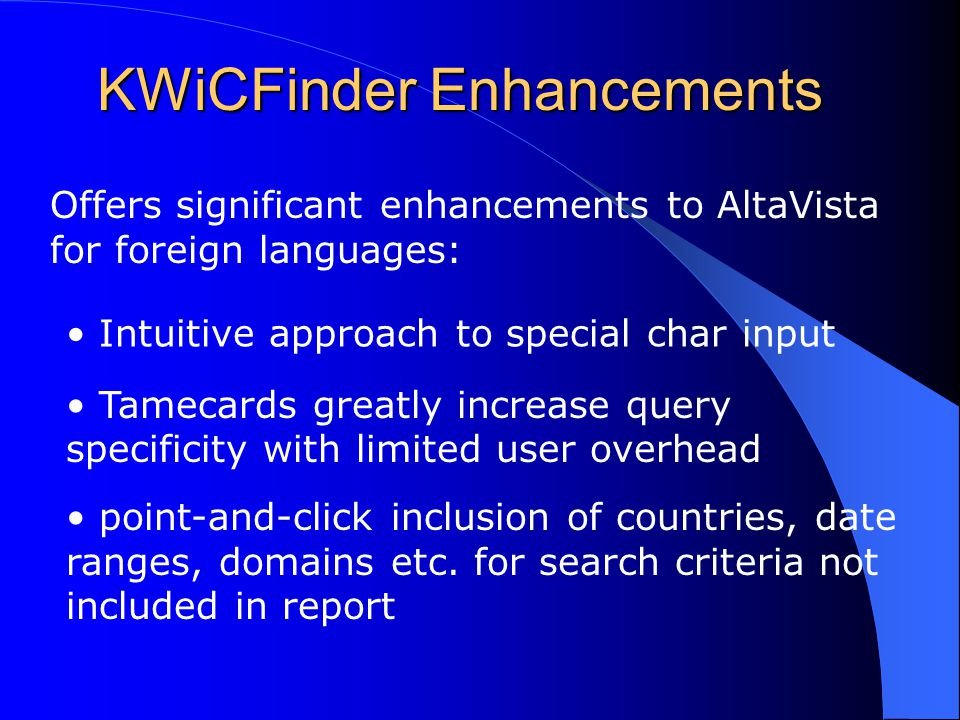 KWiCFinder Enhancements Offers significant enhancements to AltaVista for foreign languages: Intuitive approach to special char input Tamecards greatly increase query specificity with limited user overhead point-and-click inclusion of countries, date ranges, domains etc.