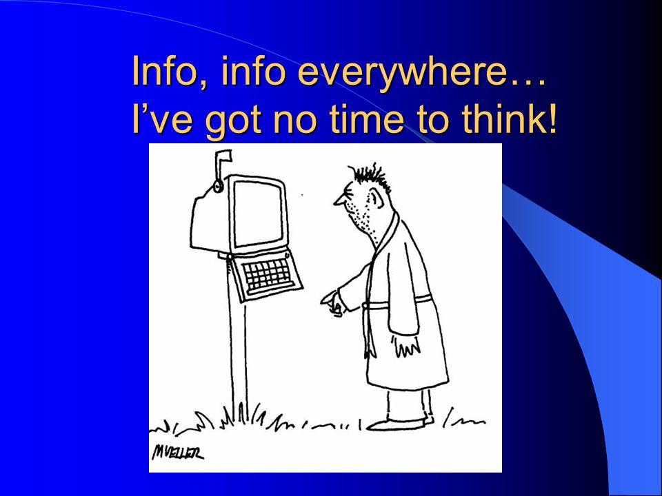 Info, info everywhere… I've got no time to think!