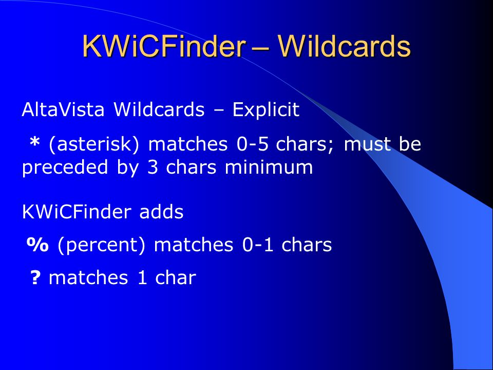 KWiCFinder – Wildcards AltaVista Wildcards – Explicit * (asterisk) matches 0-5 chars; must be preceded by 3 chars minimum KWiCFinder adds % (percent) matches 0-1 chars .