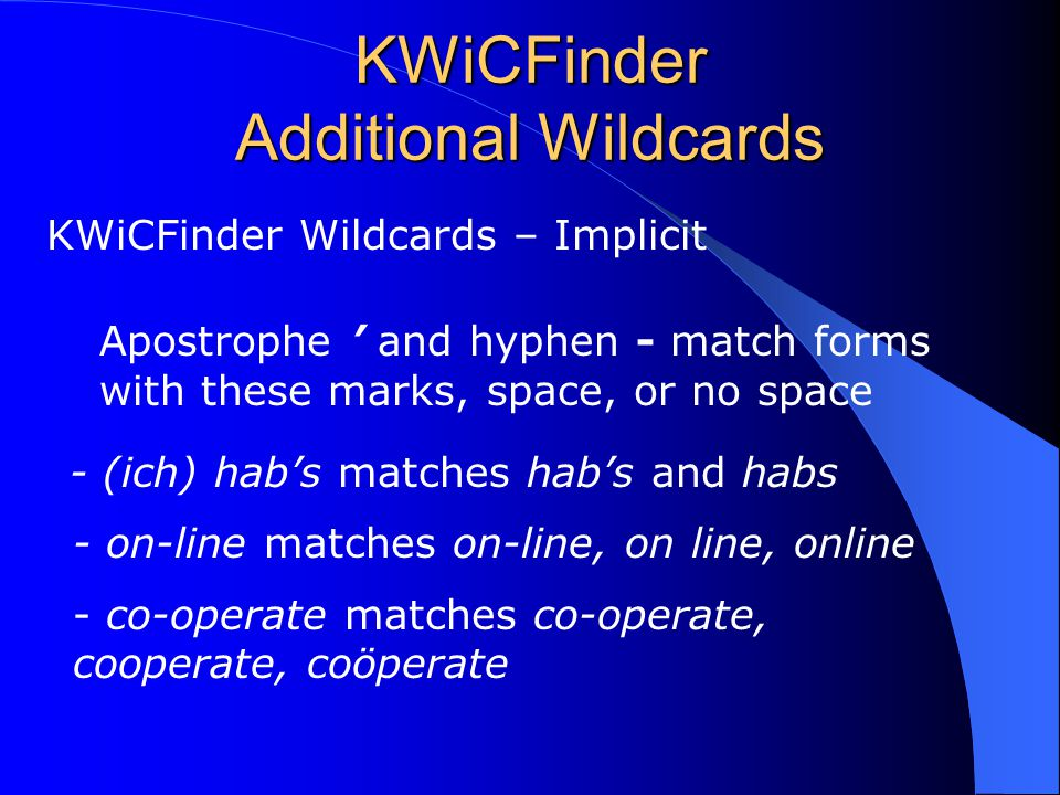KWiCFinder Additional Wildcards KWiCFinder Wildcards – Implicit Apostrophe ' and hyphen - match forms with these marks, space, or no space - (ich) hab's matches hab's and habs - on-line matches on-line, on line, online - co-operate matches co-operate, cooperate, coöperate