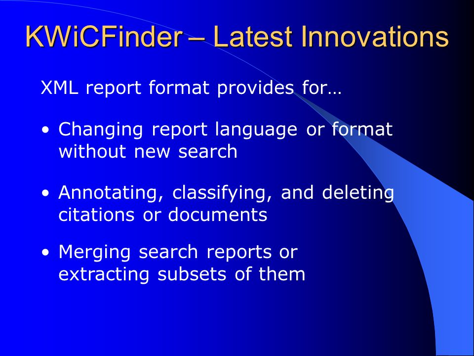 KWiCFinder – Latest Innovations XML report format provides for… Changing report language or format without new search Annotating, classifying, and del