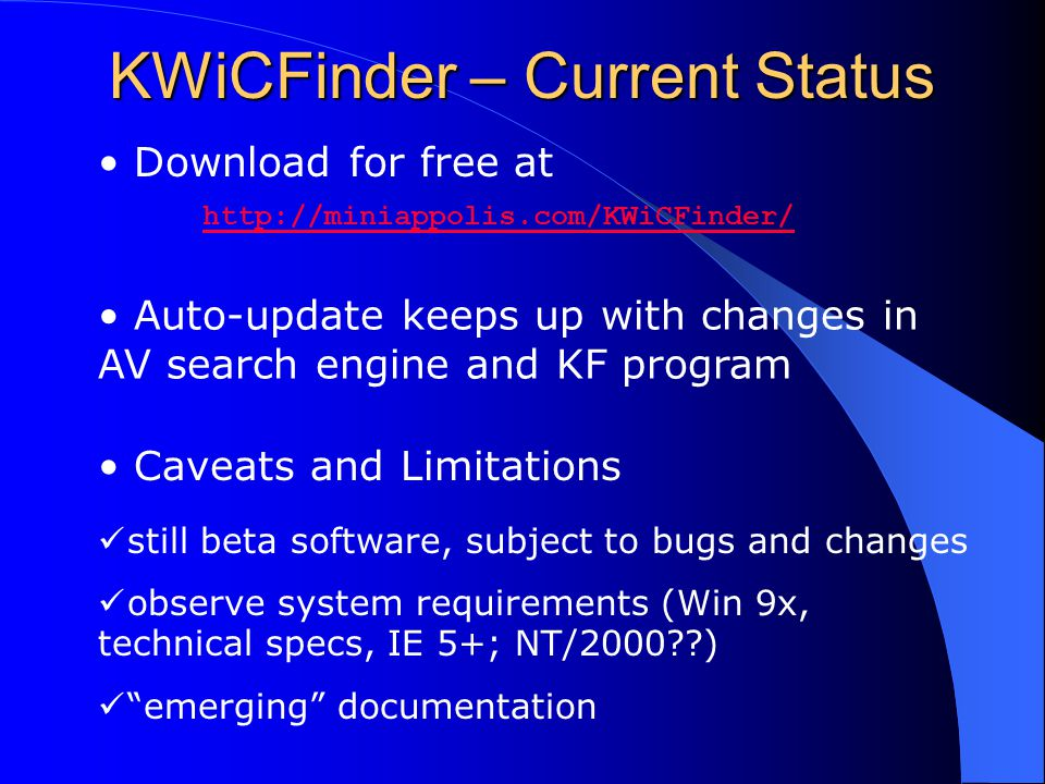 KWiCFinder – Current Status Download for free at http://miniappolis.com/KWiCFinder/ http://miniappolis.com/KWiCFinder/ Caveats and Limitations still beta software, subject to bugs and changes observe system requirements (Win 9x, technical specs, IE 5+; NT/2000 ) emerging documentation Auto-update keeps up with changes in AV search engine and KF program