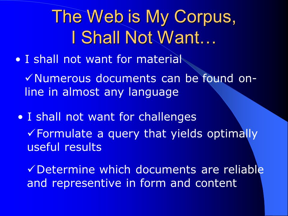 The Web is My Corpus, I Shall Not Want… I shall not want for material Numerous documents can be found on- line in almost any language I shall not want for challenges Formulate a query that yields optimally useful results Determine which documents are reliable and representive in form and content