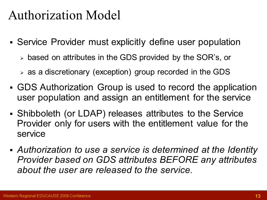 Western Regional EDUCAUSE 2008 Conference 13 Authorization Model  Service Provider must explicitly define user population  based on attributes in the GDS provided by the SOR's, or  as a discretionary (exception) group recorded in the GDS  GDS Authorization Group is used to record the application user population and assign an entitlement for the service  Shibboleth (or LDAP) releases attributes to the Service Provider only for users with the entitlement value for the service  Authorization to use a service is determined at the Identity Provider based on GDS attributes BEFORE any attributes about the user are released to the service.
