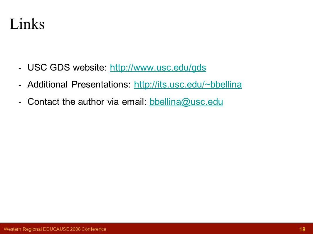 Western Regional EDUCAUSE 2008 Conference 18 Links - USC GDS website: http://www.usc.edu/gdshttp://www.usc.edu/gds - Additional Presentations: http://its.usc.edu/~bbellinahttp://its.usc.edu/~bbellina - Contact the author via email: bbellina@usc.edubbellina@usc.edu