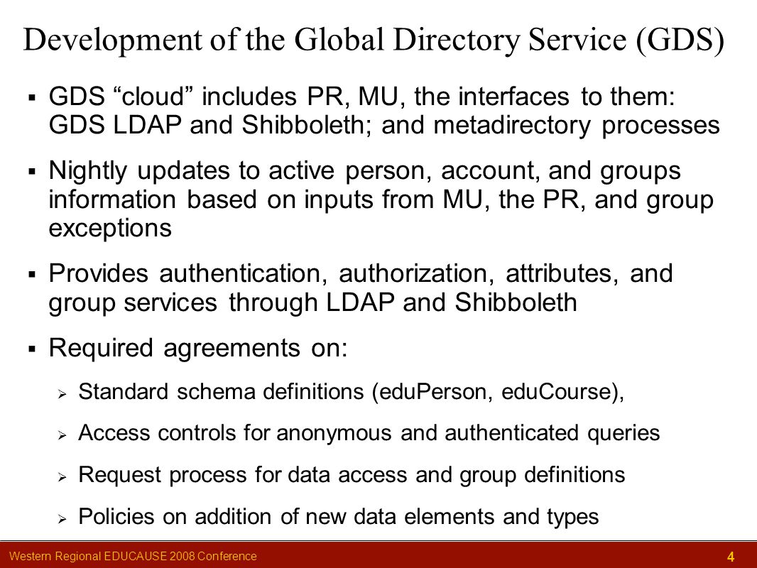 Western Regional EDUCAUSE 2008 Conference 4 Development of the Global Directory Service (GDS)  GDS cloud includes PR, MU, the interfaces to them: GDS LDAP and Shibboleth; and metadirectory processes  Nightly updates to active person, account, and groups information based on inputs from MU, the PR, and group exceptions  Provides authentication, authorization, attributes, and group services through LDAP and Shibboleth  Required agreements on:  Standard schema definitions (eduPerson, eduCourse),  Access controls for anonymous and authenticated queries  Request process for data access and group definitions  Policies on addition of new data elements and types