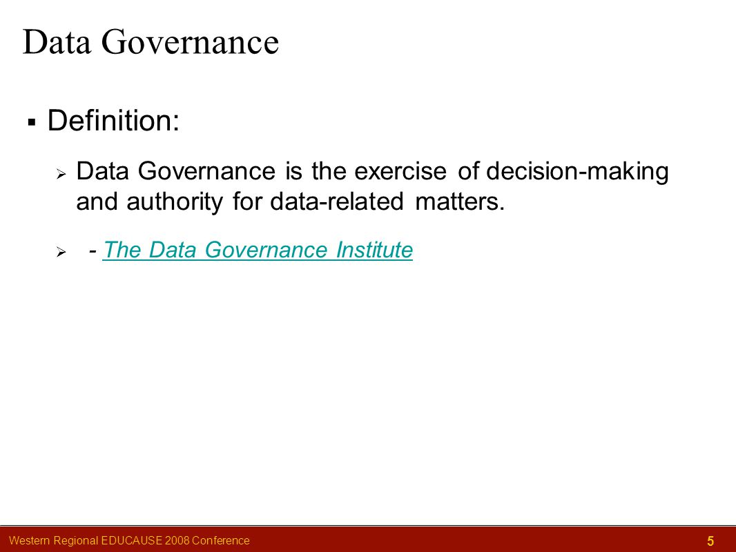 Western Regional EDUCAUSE 2008 Conference 5 Data Governance  Definition:  Data Governance is the exercise of decision-making and authority for data-related matters.