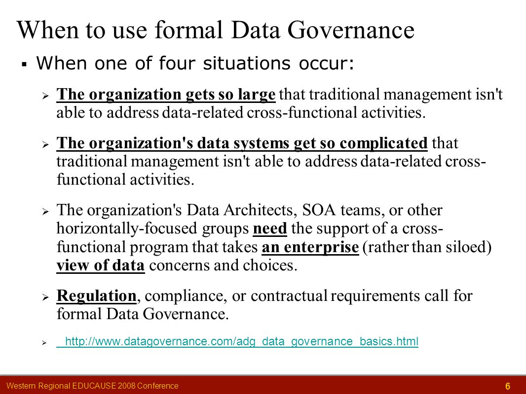 Western Regional EDUCAUSE 2008 Conference 6 When to use formal Data Governance  When one of four situations occur:  The organization gets so large that traditional management isn t able to address data-related cross-functional activities.
