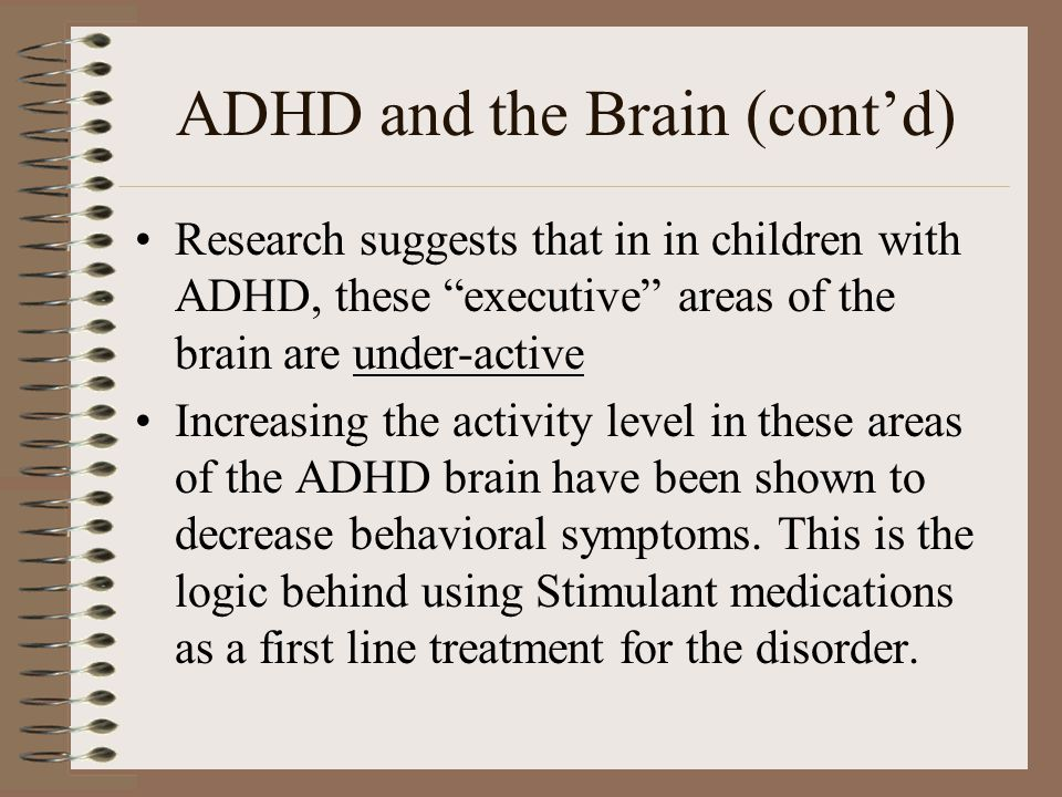 "ADHD and the Brain (cont'd) Research suggests that in in children with ADHD, these ""executive"" areas of the brain are under-active Increasing the acti"