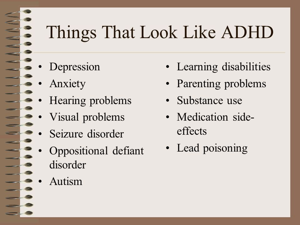 Things That Look Like ADHD Depression Anxiety Hearing problems Visual problems Seizure disorder Oppositional defiant disorder Autism Learning disabili