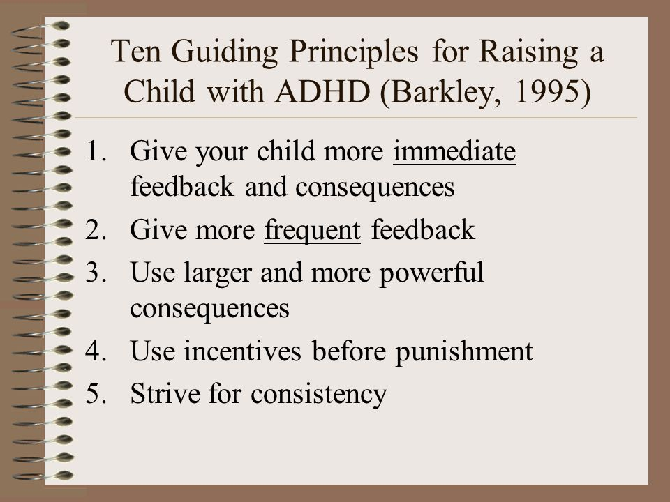Ten Guiding Principles for Raising a Child with ADHD (Barkley, 1995) 1.Give your child more immediate feedback and consequences 2.Give more frequent f