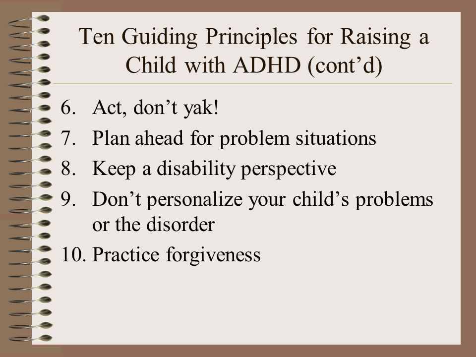 Ten Guiding Principles for Raising a Child with ADHD (cont'd) 6.Act, don't yak! 7.Plan ahead for problem situations 8.Keep a disability perspective 9.