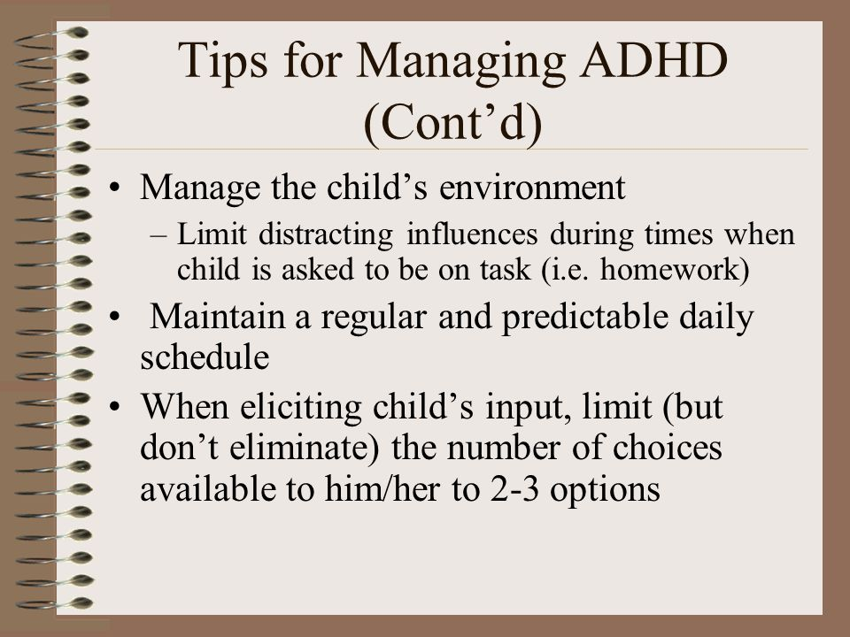 Tips for Managing ADHD (Cont'd) Manage the child's environment –Limit distracting influences during times when child is asked to be on task (i.e. home