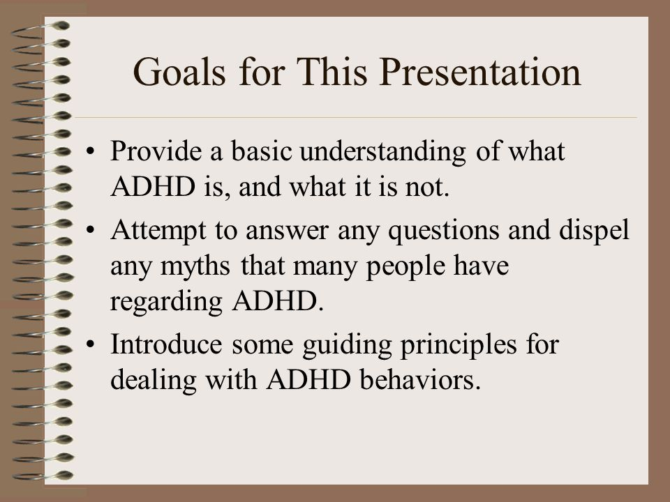 Goals for This Presentation Provide a basic understanding of what ADHD is, and what it is not. Attempt to answer any questions and dispel any myths th