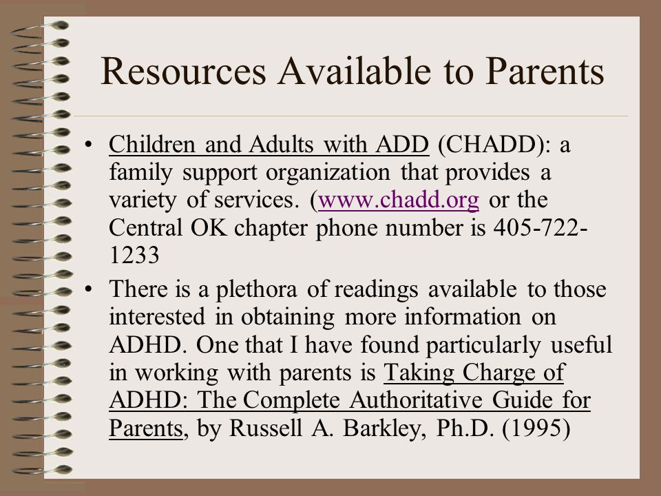 Resources Available to Parents Children and Adults with ADD (CHADD): a family support organization that provides a variety of services. (www.chadd.org