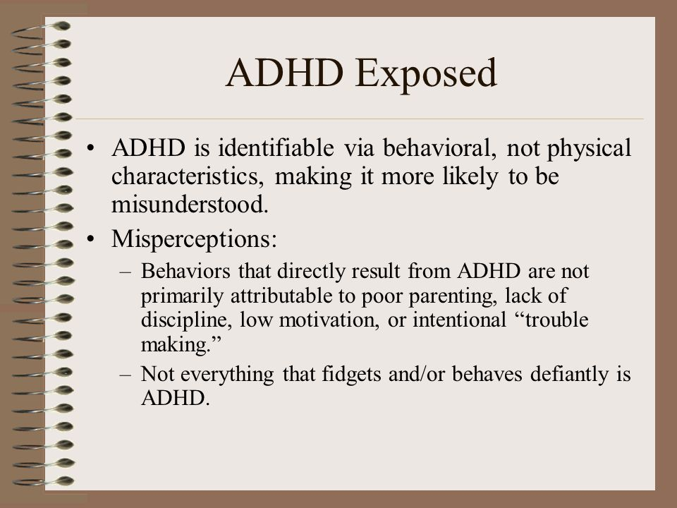 ADHD Exposed ADHD is identifiable via behavioral, not physical characteristics, making it more likely to be misunderstood. Misperceptions: –Behaviors