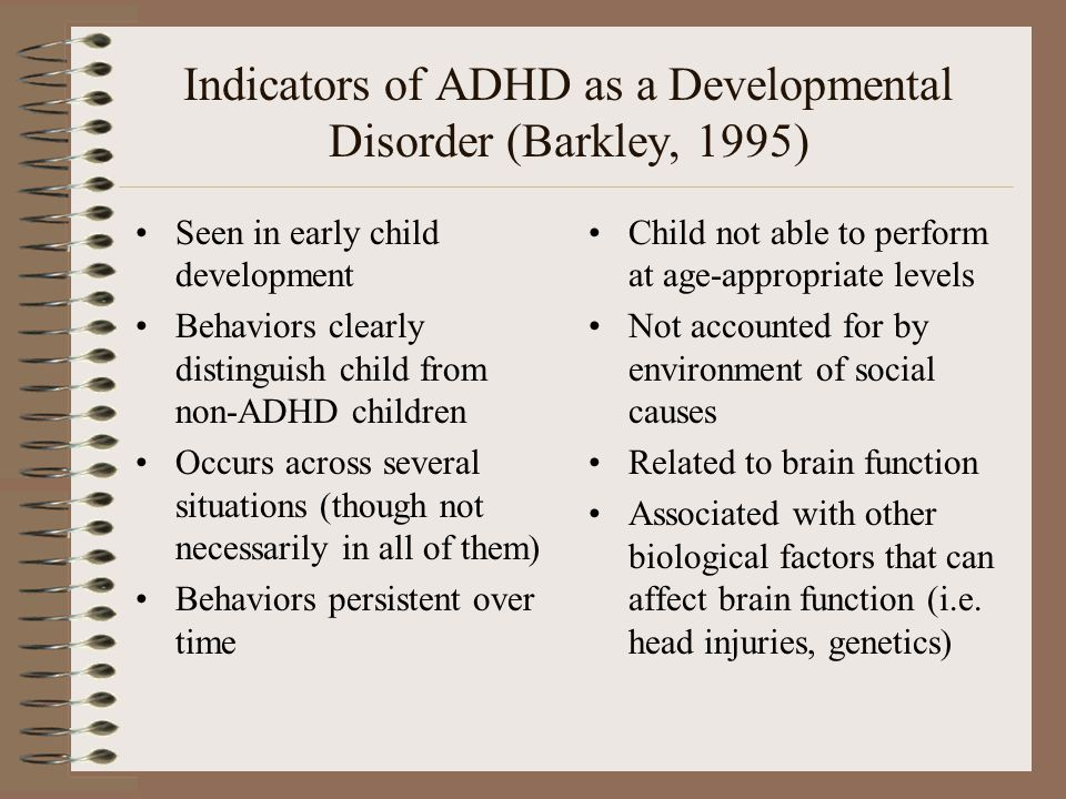 Indicators of ADHD as a Developmental Disorder (Barkley, 1995) Seen in early child development Behaviors clearly distinguish child from non-ADHD child