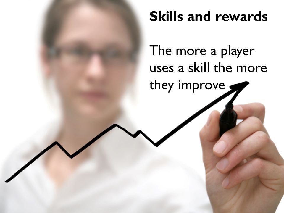 Skills and rewards The more a player uses a skill the more they improve