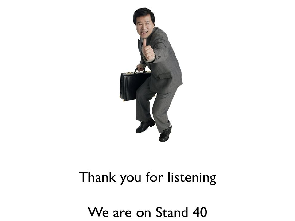 Thank you for listening We are on Stand 40