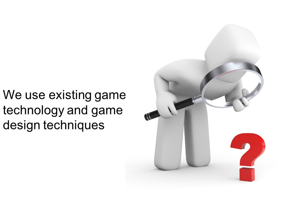 We use existing game technology and game design techniques