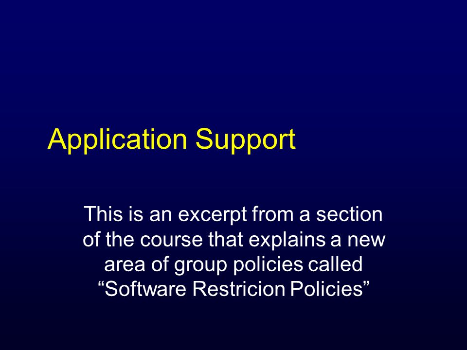 Application Support This is an excerpt from a section of the course that explains a new area of group policies called Software Restricion Policies
