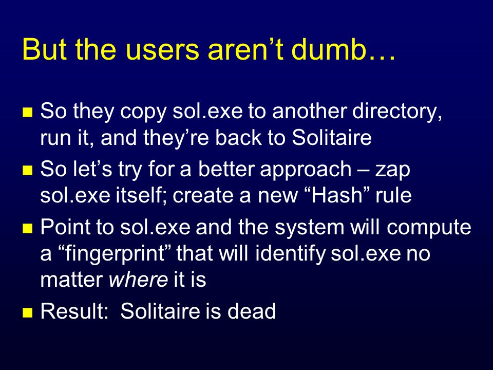 But the users aren't dumb… n So they copy sol.exe to another directory, run it, and they're back to Solitaire n So let's try for a better approach – zap sol.exe itself; create a new Hash rule n Point to sol.exe and the system will compute a fingerprint that will identify sol.exe no matter where it is n Result: Solitaire is dead