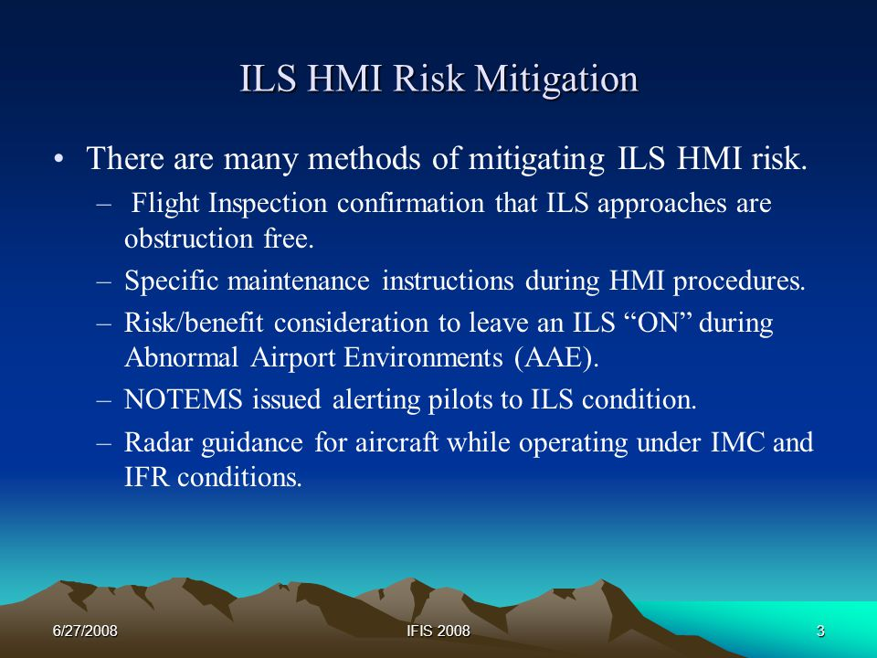 6/27/2008IFIS 20083 ILS HMI Risk Mitigation There are many methods of mitigating ILS HMI risk.