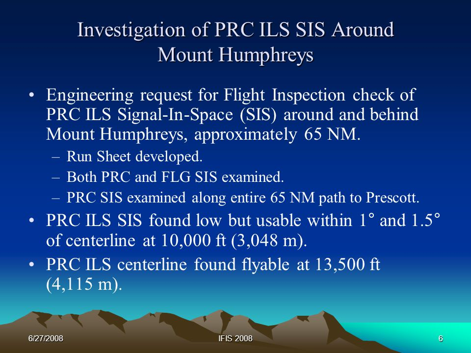 6/27/2008IFIS 20086 Investigation of PRC ILS SIS Around Mount Humphreys Engineering request for Flight Inspection check of PRC ILS Signal-In-Space (SIS) around and behind Mount Humphreys, approximately 65 NM.