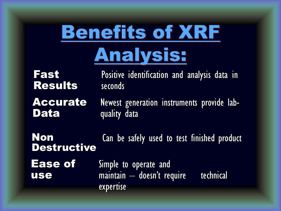 Benefits of XRF Analysis: Fast Results Positive identification and analysis data in seconds Accurate Data Newest generation instruments provide lab- quality data Non Destructive Can be safely used to test finished product Ease of use Simple to operate and maintain – doesn't require technical expertise