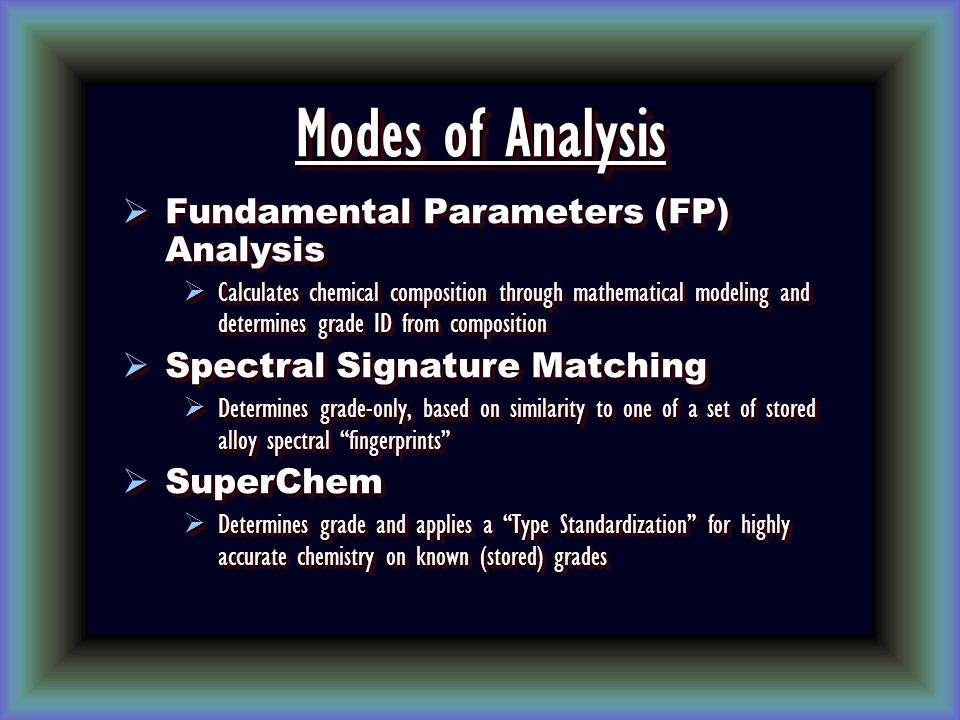 Modes of Analysis  Fundamental Parameters (FP) Analysis  Calculates chemical composition through mathematical modeling and determines grade ID from composition  Spectral Signature Matching  Determines grade-only, based on similarity to one of a set of stored alloy spectral fingerprints  SuperChem  Determines grade and applies a Type Standardization for highly accurate chemistry on known (stored) grades  Fundamental Parameters (FP) Analysis  Calculates chemical composition through mathematical modeling and determines grade ID from composition  Spectral Signature Matching  Determines grade-only, based on similarity to one of a set of stored alloy spectral fingerprints  SuperChem  Determines grade and applies a Type Standardization for highly accurate chemistry on known (stored) grades