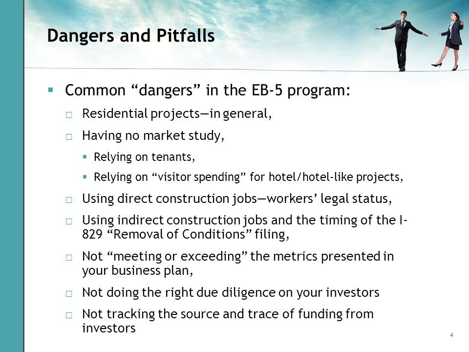 4 Dangers and Pitfalls  Common dangers in the EB-5 program: □ Residential projects—in general, □ Having no market study,  Relying on tenants,  Relying on visitor spending for hotel/hotel-like projects, □ Using direct construction jobs—workers' legal status, □ Using indirect construction jobs and the timing of the I- 829 Removal of Conditions filing, □ Not meeting or exceeding the metrics presented in your business plan, □ Not doing the right due diligence on your investors □ Not tracking the source and trace of funding from investors