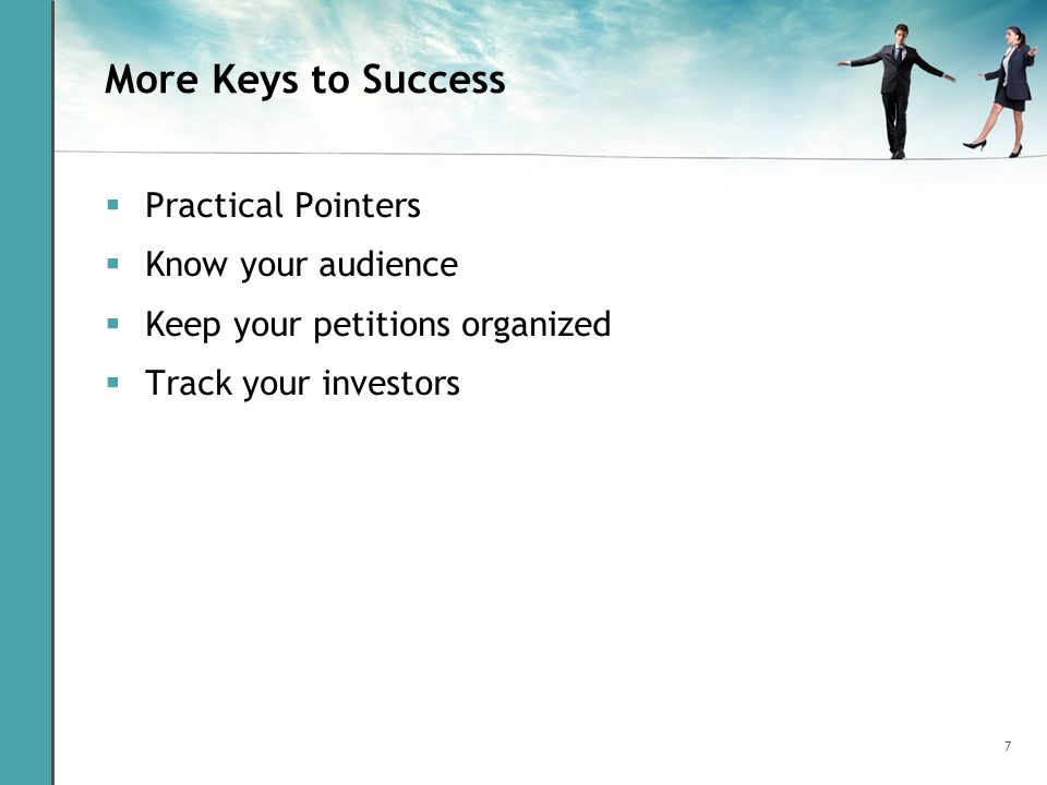 7 More Keys to Success  Practical Pointers  Know your audience  Keep your petitions organized  Track your investors