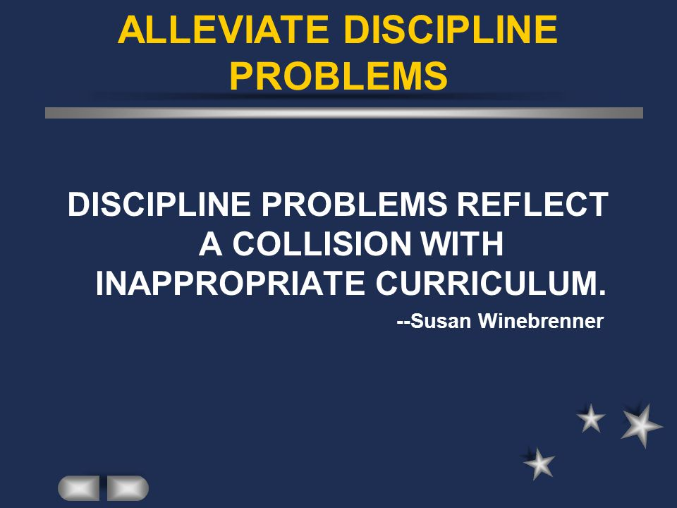 ALLEVIATE DISCIPLINE PROBLEMS DISCIPLINE PROBLEMS REFLECT A COLLISION WITH INAPPROPRIATE CURRICULUM.