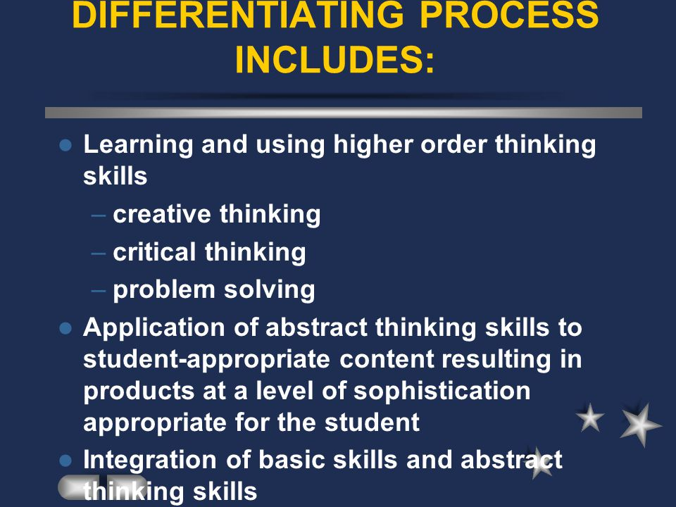 DIFFERENTIATING PROCESS INCLUDES: Learning and using higher order thinking skills –creative thinking –critical thinking –problem solving Application of abstract thinking skills to student-appropriate content resulting in products at a level of sophistication appropriate for the student Integration of basic skills and abstract thinking skills