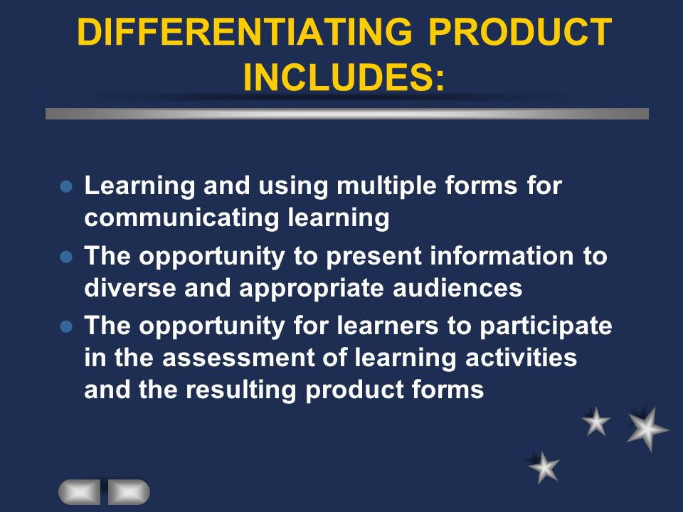 DIFFERENTIATING PRODUCT INCLUDES: Learning and using multiple forms for communicating learning The opportunity to present information to diverse and appropriate audiences The opportunity for learners to participate in the assessment of learning activities and the resulting product forms