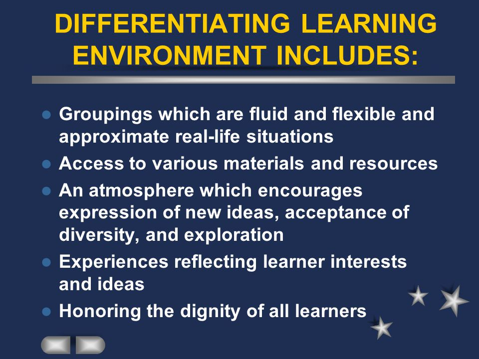 DIFFERENTIATING LEARNING ENVIRONMENT INCLUDES: Groupings which are fluid and flexible and approximate real-life situations Access to various materials and resources An atmosphere which encourages expression of new ideas, acceptance of diversity, and exploration Experiences reflecting learner interests and ideas Honoring the dignity of all learners