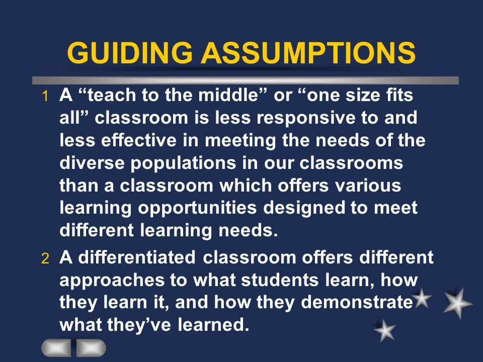 GUIDING ASSUMPTIONS 1 A teach to the middle or one size fits all classroom is less responsive to and less effective in meeting the needs of the diverse populations in our classrooms than a classroom which offers various learning opportunities designed to meet different learning needs.