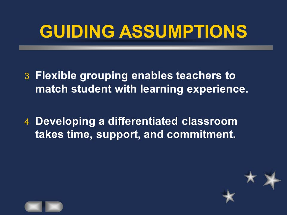 GUIDING ASSUMPTIONS 3 Flexible grouping enables teachers to match student with learning experience.