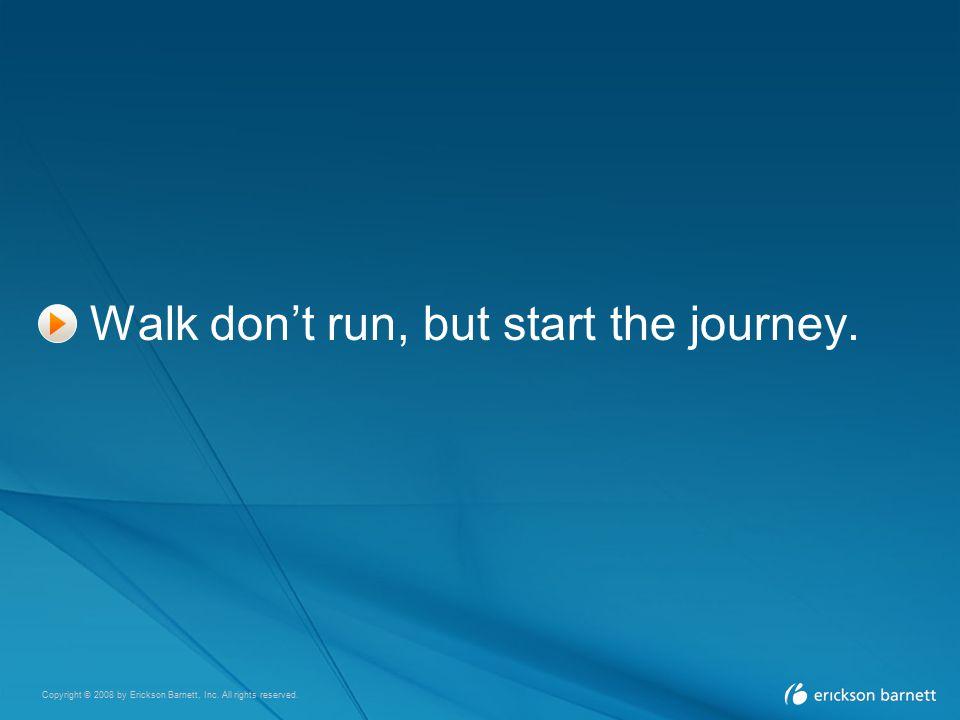 Copyright © 2008 by Erickson Barnett, Inc. All rights reserved. Walk don't run, but start the journey.