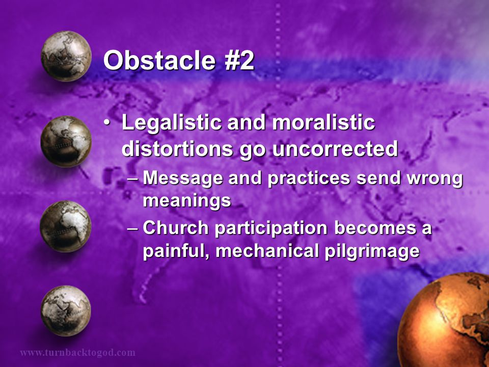 Obstacle #2 Legalistic and moralistic distortions go uncorrectedLegalistic and moralistic distortions go uncorrected –Message and practices send wrong meanings –Church participation becomes a painful, mechanical pilgrimage www.turnbacktogod.com