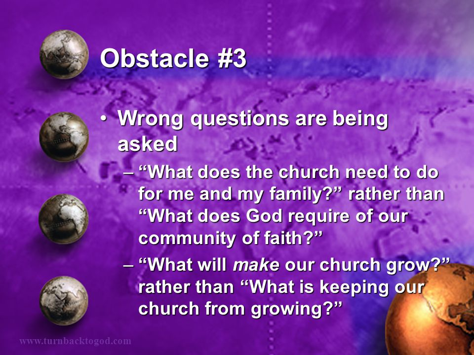Obstacle #3 Wrong questions are being askedWrong questions are being asked – What does the church need to do for me and my family rather than What does God require of our community of faith – What will make our church grow rather than What is keeping our church from growing www.turnbacktogod.com