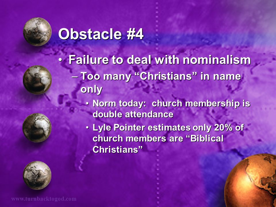 """Obstacle #4 Failure to deal with nominalismFailure to deal with nominalism –Too many """"Christians"""" in name only Norm today: church membership is double"""