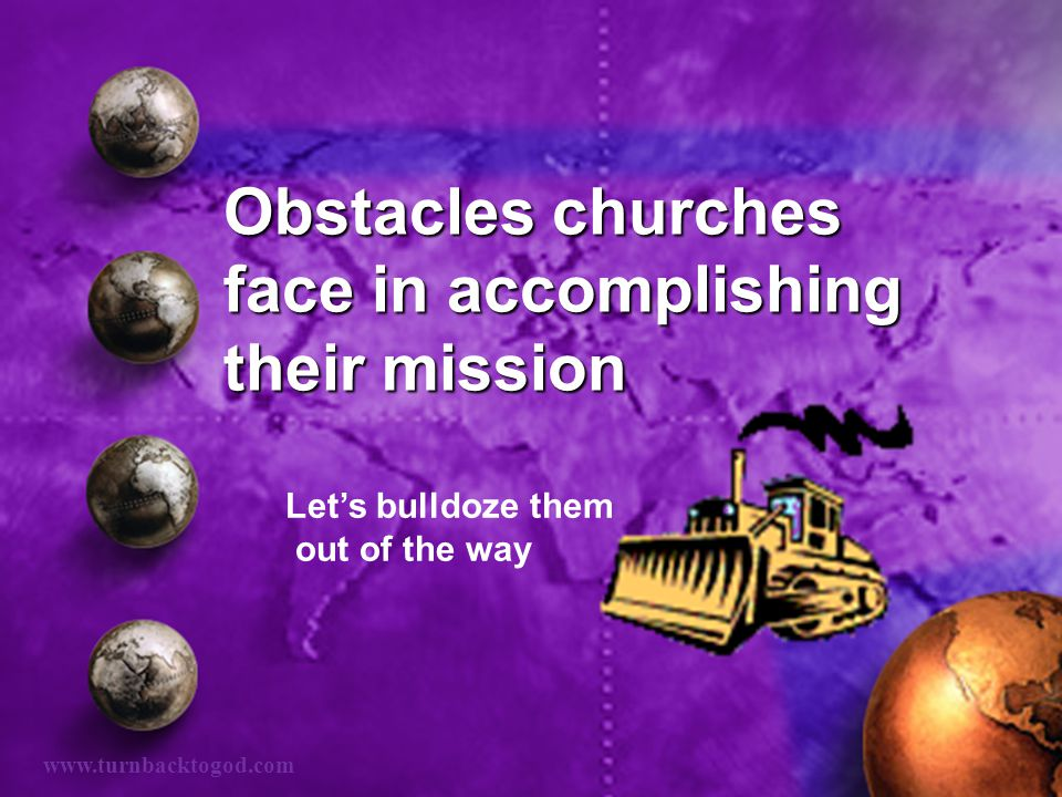 Obstacles churches face in accomplishing their mission Let's bulldoze them out of the way www.turnbacktogod.com