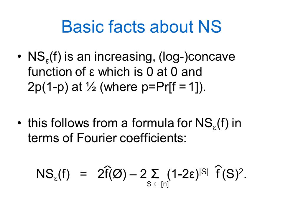 Basic facts about NS NS ε (f) is an increasing, (log-)concave function of ε which is 0 at 0 and 2p(1-p) at ½ (where p=Pr[f = 1]). this follows from a