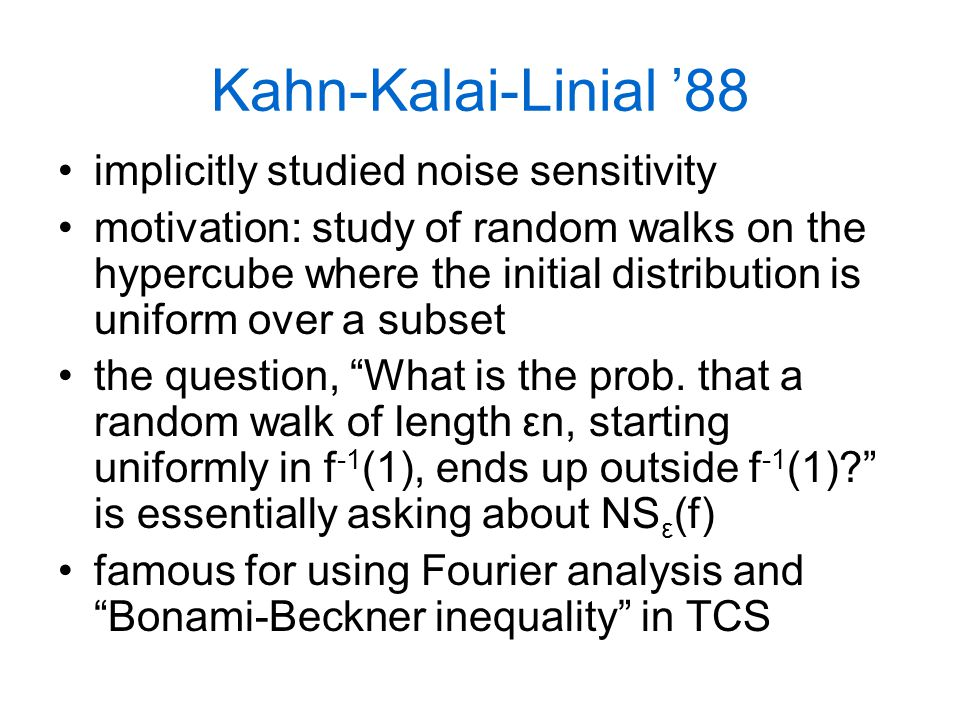 Kahn-Kalai-Linial '88 implicitly studied noise sensitivity motivation: study of random walks on the hypercube where the initial distribution is uniform over a subset the question, What is the prob.