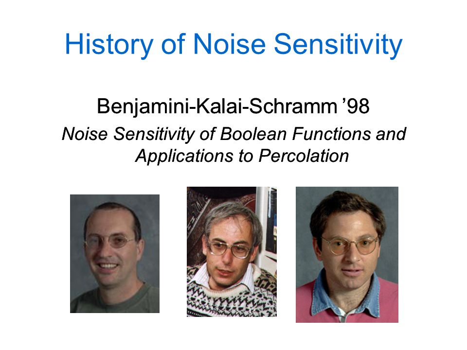 History of Noise Sensitivity Benjamini-Kalai-Schramm '98 Noise Sensitivity of Boolean Functions and Applications to Percolation Benjamini-Kalai-Schramm '98 Noise Sensitivity of Boolean Functions and Applications to Percolation